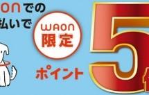 【もれなく】イオン、WAONでの支払いでポイント5倍