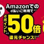Amazonでd払いを利用すると最大dポイントが50倍になるキャンペーンを実施