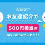 Wallet+を友だち紹介すると500円相当のmyCoinを獲得できるキャンペーン開始